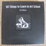101 Things to learn in art school by kit white 24-9-13